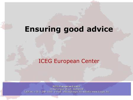 ICEG European Center 14 Korompai Street, Budapest Tel/Fax: +36 1 248-1160   website:www.icegec.hu Ensuring good advice ICEG European.