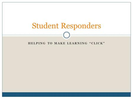 "HELPING TO MAKE LEARNING ""CLICK"" Student Responders."