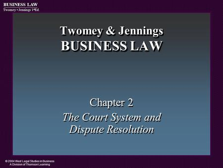 © 2004 West Legal Studies in Business A Division of Thomson Learning BUSINESS LAW Twomey Jennings 1 st Ed. Twomey & Jennings BUSINESS LAW Chapter 2 The.