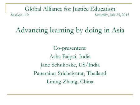 Global Alliance for Justice Education Session 119 Saturday, July 25, 2015 Advancing learning by doing in Asia Co-presenters: Asha Bajpai, India Jane Schukoske,