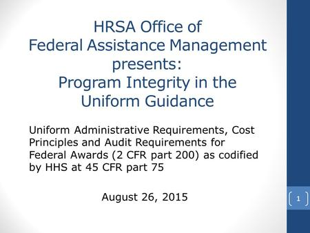 HRSA Office of Federal Assistance Management presents: Program Integrity in the Uniform Guidance Uniform Administrative Requirements, Cost Principles and.