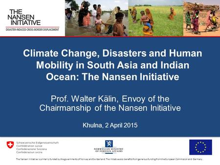 Climate Change, Disasters and Human Mobility in South Asia and Indian Ocean: The Nansen Initiative Prof. Walter Kälin, Envoy of the Chairmanship of the.