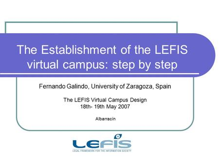 The Establishment of the LEFIS virtual campus: step by step Fernando Galindo, University of Zaragoza, Spain The LEFIS Virtual Campus Design 18th- 19th.