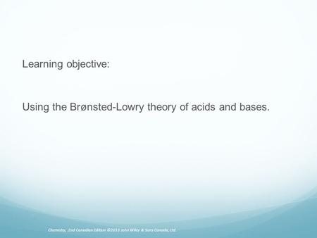 Learning objective: Using the Brønsted-Lowry theory of acids and bases. Chemistry, 2nd Canadian Edition ©2013 John Wiley & Sons Canada, Ltd.