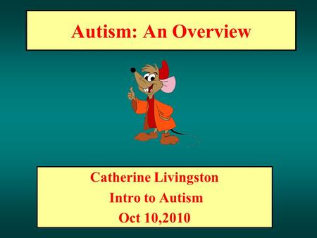 Autism: An Overview Catherine Livingston Intro to Autism Oct 10,2010.