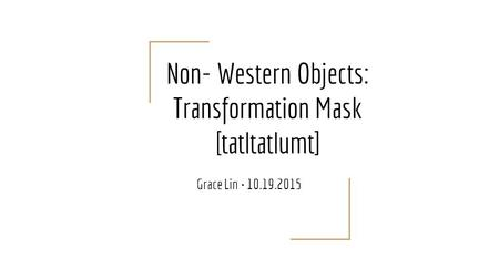 Non- Western Objects: Transformation Mask [tatltatlumt] Grace Lin 10.19.2015.
