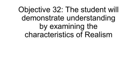 Objective 32: The student will demonstrate understanding by examining the characteristics of Realism.