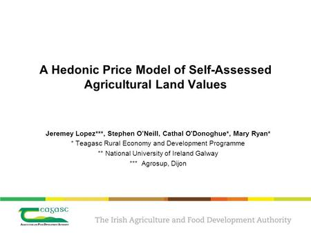 A Hedonic Price Model of Self-Assessed Agricultural Land Values Jeremey Lopez***, Stephen O'Neill, Cathal O'Donoghue*, Mary Ryan* * Teagasc Rural Economy.