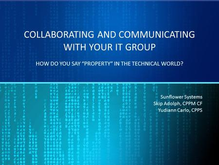 "COLLABORATING AND COMMUNICATING WITH YOUR IT GROUP HOW DO YOU SAY ""PROPERTY"" IN THE TECHNICAL WORLD? Sunflower Systems Skip Adolph, CPPM CF Yudiann Carlo,"