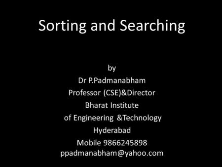 Sorting and Searching by Dr P.Padmanabham Professor (CSE)&Director Bharat Institute of Engineering &Technology Hyderabad Mobile 9866245898
