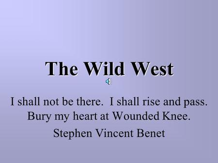 The Wild West I shall not be there. I shall rise and pass. Bury my heart at Wounded Knee. Stephen Vincent Benet.