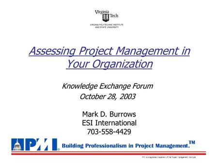 PMI is a registered trademark of the Project Management Institute Knowledge Exchange Forum October 28, 2003 Assessing Project Management in Your Organization.