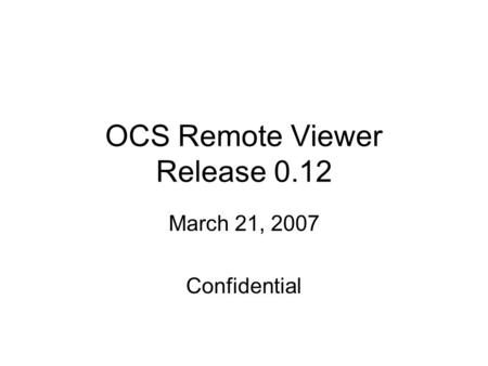 OCS Remote Viewer Release 0.12 March 21, 2007 Confidential.