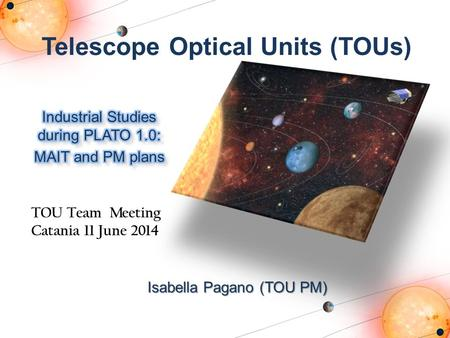 Telescope Optical Units (TOUs) Isabella Pagano (TOU PM) TOU Team Meeting Catania 11 June 2014.