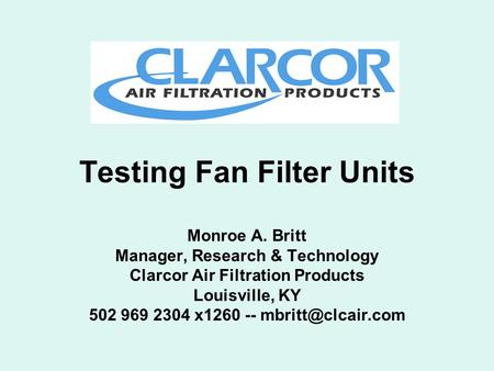 Testing Fan Filter Units Monroe A. Britt Manager, Research & Technology Clarcor Air Filtration Products Louisville, KY 502 969 2304 x1260 --