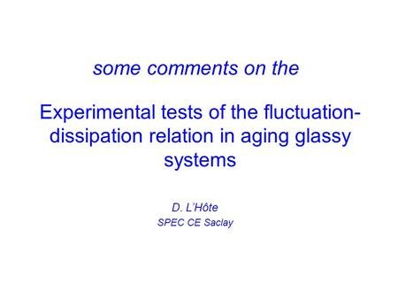 Experimental tests of the fluctuation- dissipation relation in aging glassy systems some comments on the D. L'Hôte SPEC CE Saclay.