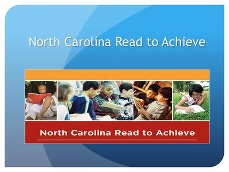 "North Carolina Read to Achieve. The Goal ""The goal of the State is to ensure that every student read at or above grade level by the end of third grade."