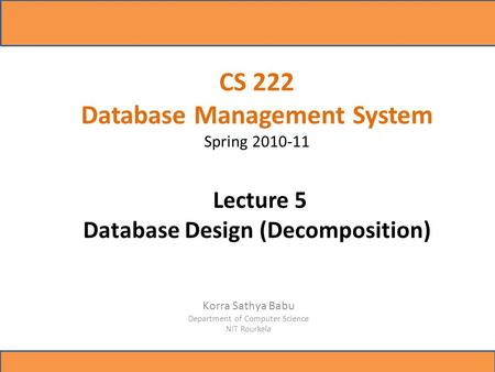 CS 222 Database Management System Spring 2010-11 Lecture 5 Database Design (Decomposition) Korra Sathya Babu Department of Computer Science NIT Rourkela.