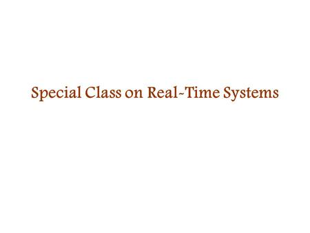 Special Class on Real-Time Systems. Real-time vs. general operating system In addition to requiring logical correctness, real-time systems require temporal.