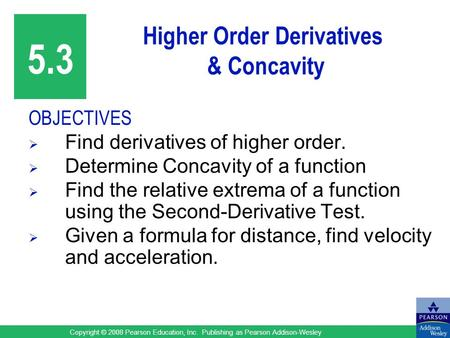 Copyright © 2008 Pearson Education, Inc. Publishing as Pearson Addison-Wesley Higher Order Derivatives & Concavity OBJECTIVES  Find derivatives of higher.