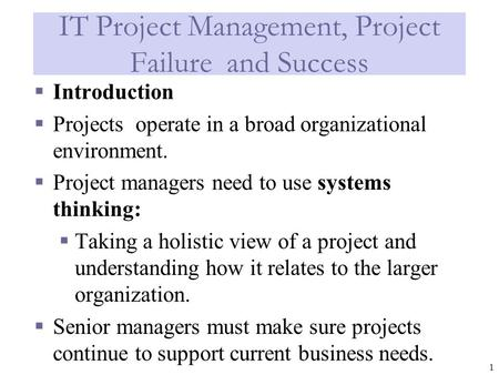 1 IT Project Management, Project Failure and Success  Introduction  Projects operate in a broad organizational environment.  Project managers need to.