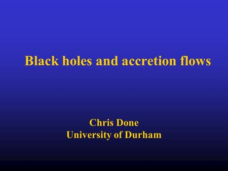 Black holes and accretion flows Chris Done University of Durham.