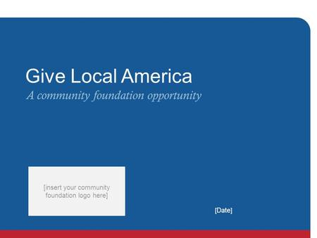 [ Date ] [insert your community foundation logo here] Give Local America A community foundation opportunity.