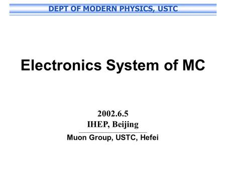 DEPT OF MODERN PHYSICS, USTC Electronics System of MC 2002.6.5 IHEP, Beijing ___________________________________________ Muon Group, USTC, Hefei.