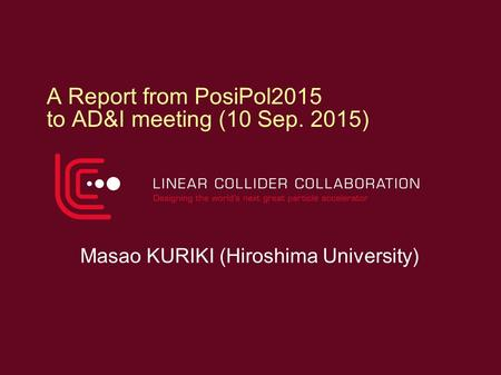 A Report from PosiPol2015 to AD&I meeting (10 Sep. 2015) Masao KURIKI (Hiroshima University)