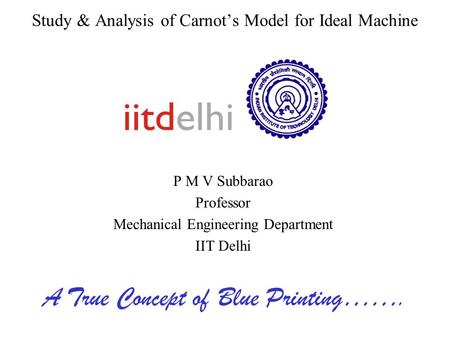 Study & Analysis of Carnot's Model for Ideal Machine P M V Subbarao Professor Mechanical Engineering Department IIT Delhi A True Concept of Blue Printing…….
