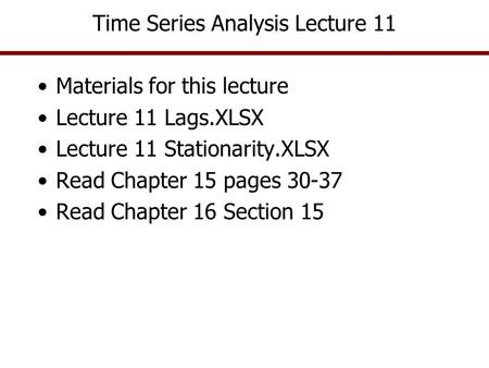 Time Series Analysis Lecture 11 Materials for this lecture Lecture 11 Lags.XLSX Lecture 11 Stationarity.XLSX Read Chapter 15 pages 30-37 Read Chapter 16.