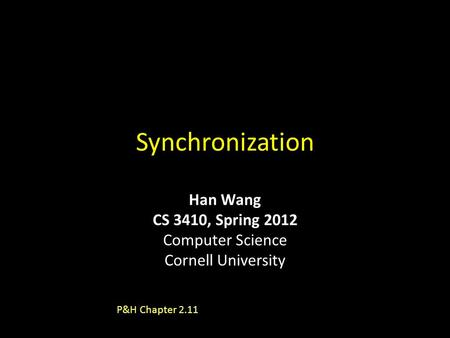 Synchronization P&H Chapter 2.11 Han Wang CS 3410, Spring 2012 Computer Science Cornell University.