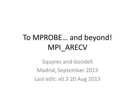 To MPROBE… and beyond! MPI_ARECV Squyres and Goodell Madrid, September 2013 Last edit: v0.3 20 Aug 2013.