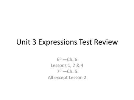 Unit 3 Expressions Test Review 6 th —Ch. 6 Lessons 1, 2 & 4 7 th —Ch. 5 All except Lesson 2.