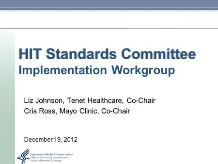 HIT Standards CommitteeHIT Standards Committee Implementation Workgroup Liz Johnson, Tenet Healthcare, Co-Chair Cris Ross, Mayo Clinic, Co-Chair December.