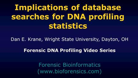 Implications of database searches for DNA profiling statistics Forensic Bioinformatics (www.bioforensics.com) Dan E. Krane, Wright State University, Dayton,
