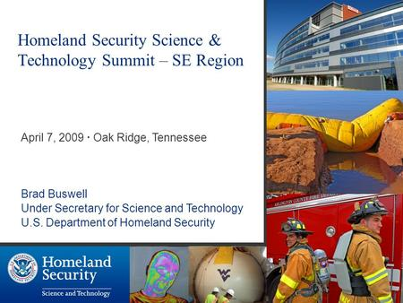 Homeland Security Science & Technology Summit – SE Region April 7, 2009 · Oak Ridge, Tennessee Brad Buswell Under Secretary for Science and Technology.