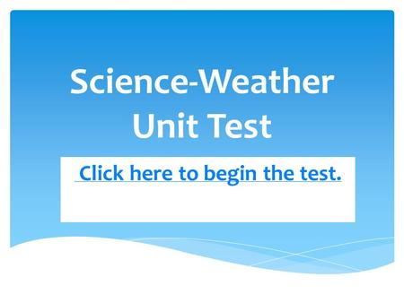 Science-Weather Unit Test Click here to begin the test.