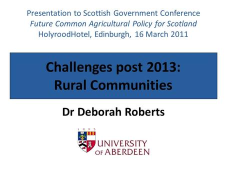 Challenges post 2013: Rural Communities Dr Deborah Roberts Presentation to Scottish Government Conference Future Common Agricultural Policy for Scotland.