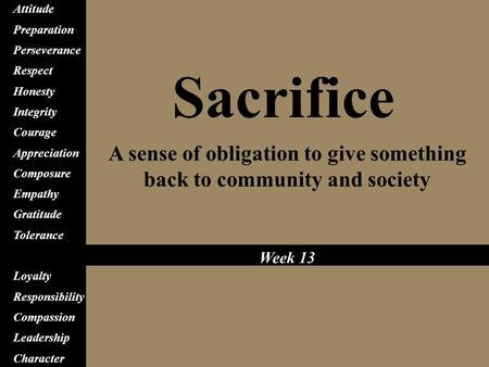 Sacrifice A sense of obligation to give something back to community and society Attitude Preparation Perseverance Respect Honesty Integrity Courage Appreciation.