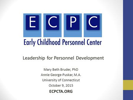 Leadership for Personnel Development Mary Beth Bruder, PhD Annie George-Puskar, M.A. University of Connecticut October 9, 2015 ECPCTA.ORG.