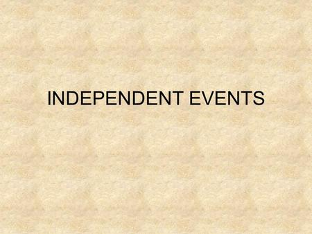 INDEPENDENT EVENTS. Events that do NOT have an affect on another event. Examples: Tossing a coin Drawing a card from a deck.