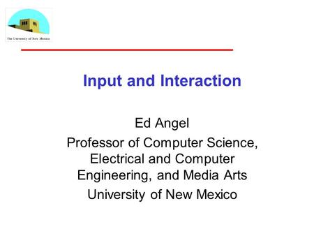 Input and Interaction Ed Angel Professor of Computer Science, Electrical and Computer Engineering, and Media Arts University of New Mexico.