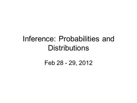 Inference: Probabilities and Distributions Feb 28 - 29, 2012.