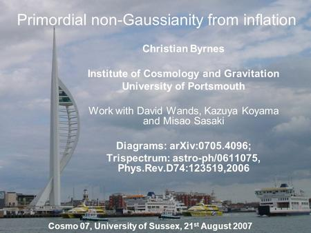 Primordial non-Gaussianity from inflation Christian Byrnes Institute of Cosmology and Gravitation University of Portsmouth Work with David Wands, Kazuya.