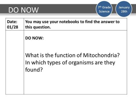 DO NOW Date: 01/28 You may use your notebooks to find the answer to this question. DO NOW: What is the function of Mitochondria? In which types of organisms.