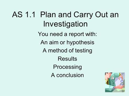 AS 1.1 Plan and Carry Out an Investigation You need a report with: An aim or hypothesis A method of testing Results Processing A conclusion.