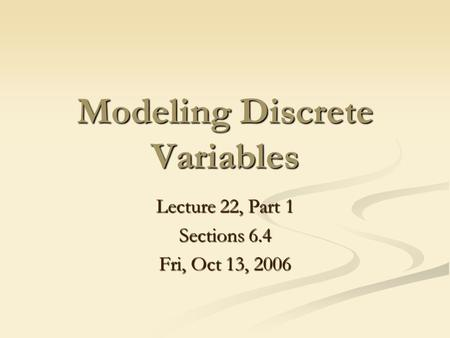 Modeling Discrete Variables Lecture 22, Part 1 Sections 6.4 Fri, Oct 13, 2006.