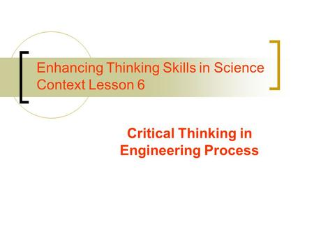 Enhancing Thinking Skills in Science Context Lesson 6 Critical Thinking in Engineering Process.