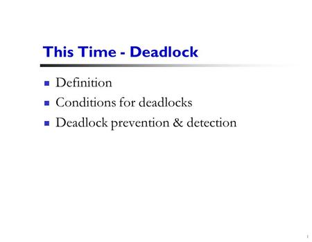 1 This Time - Deadlock Definition Conditions for deadlocks Deadlock prevention & detection.